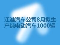 江淮汽車公司8月擬生產純電動汽車1000輛