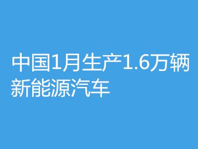 工信部︰中國1月生產1.6萬輛新能源汽車