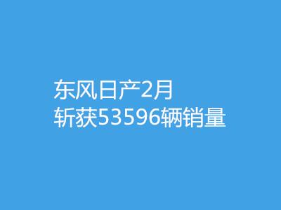 東風日產2月斬獲53596輛銷量 同比增長20.4%創同期新高